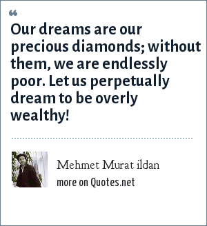 Mehmet Murat ildan: Our dreams are our precious diamonds; without them, we are endlessly poor. Let us perpetually dream to be overly wealthy!