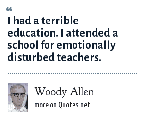Woody Allen: I had a terrible education. I attended a school for emotionally disturbed teachers.