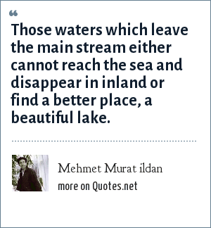 Mehmet Murat ildan: Those waters which leave the main stream either cannot reach the sea and disappear in inland or find a better place, a beautiful lake.