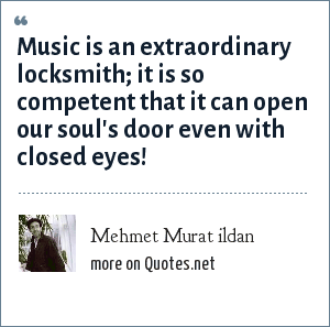 Mehmet Murat ildan: Music is an extraordinary locksmith; it is so competent that it can open our soul's door even with closed eyes!