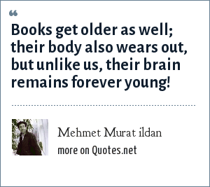 Mehmet Murat ildan: Books get older as well; their body also wears out, but unlike us, their brain remains forever young!