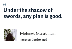 Mehmet Murat ildan: Under the shadow of swords, any plan is good.