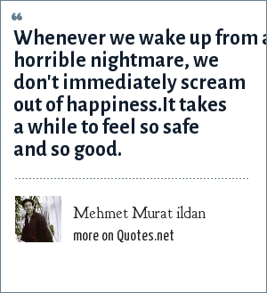 Mehmet Murat ildan: Whenever we wake up from a horrible nightmare, we don't immediately scream out of happiness.It takes a while to feel so safe and so good.