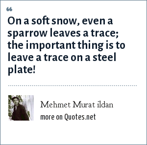 Mehmet Murat ildan: On a soft snow, even a sparrow leaves a trace; the important thing is to leave a trace on a steel plate!