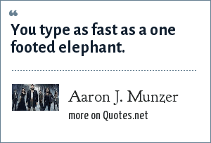 Aaron J. Munzer: You type as fast as a one footed elephant.