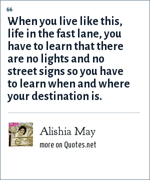 Alishia May: When you live like this, life in the fast lane, you have to learn that there are no lights and no street signs so you have to learn when and where your destination is.