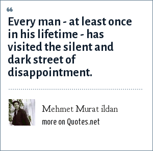 Mehmet Murat ildan: Every man - at least once in his lifetime - has visited the silent and dark street of disappointment.