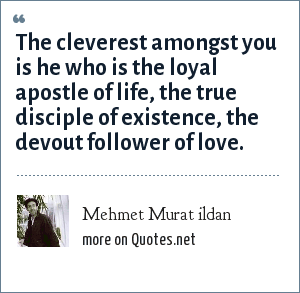 Mehmet Murat ildan: The cleverest amongst you is he who is the loyal apostle of life, the true disciple of existence, the devout follower of love.