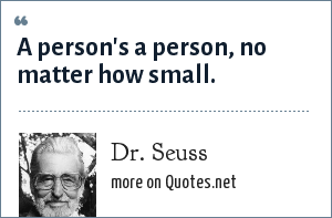 Dr. Seuss: A person's a person, no matter how small.