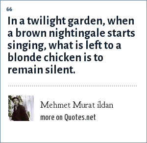 Mehmet Murat ildan: In a twilight garden, when a brown nightingale starts singing, what is left to a blonde chicken is to remain silent.