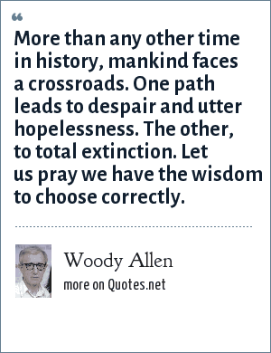Woody Allen: More than any other time in history, mankind faces a crossroads. One path leads to despair and utter hopelessness. The other, to total extinction. Let us pray we have the wisdom to choose correctly.
