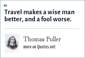 Thomas Fuller: Travel makes a wise man better, and a fool worse.