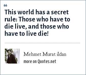 Mehmet Murat ildan: This world has a secret rule: Those who have to die live, and those who have to live die!