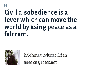 Mehmet Murat ildan: Civil disobedience is a lever which can move the world by using peace as a fulcrum.