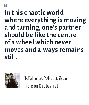 Mehmet Murat ildan: In this chaotic world where everything is moving and turning, one's partner should be like the centre of a wheel which never moves and always remains still.