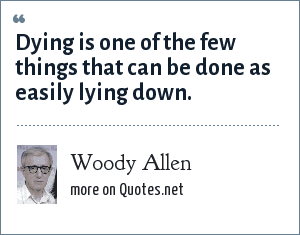 Woody Allen: Dying is one of the few things that can be done as easily lying down.
