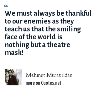 Mehmet Murat ildan: We must always be thankful to our enemies as they teach us that the smiling face of the world is nothing but a theatre mask!