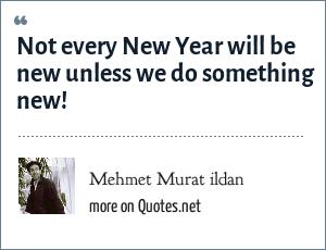Mehmet Murat ildan: Not every New Year will be new unless we do something new!