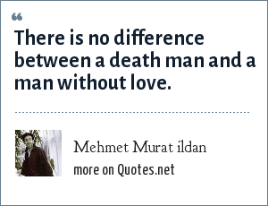 Mehmet Murat ildan: There is no difference between a death man and a man without love.