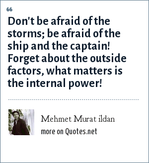 Mehmet Murat ildan: Don't be afraid of the storms; be afraid of the ship and the captain! Forget about the outside factors, what matters is the internal power!