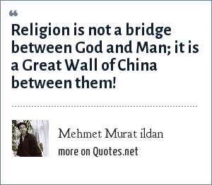 Mehmet Murat ildan: Religion is not a bridge between God and Man; it is a Great Wall of China between them!