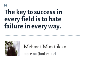 Mehmet Murat ildan: The key to success in every field is to hate failure in every way.