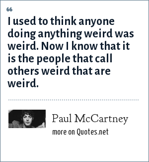 Paul McCartney: I used to think anyone doing anything weird was weird. Now I know that it is the people that call others weird that are weird.