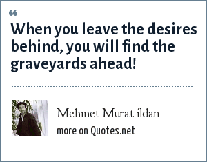 Mehmet Murat ildan: When you leave the desires behind, you will find the graveyards ahead!