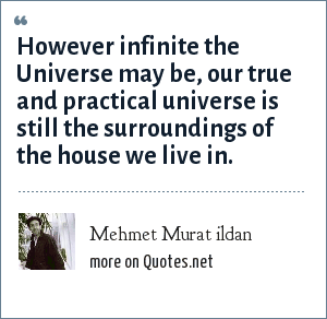 Mehmet Murat ildan: However infinite the Universe may be, our true and practical universe is still the surroundings of the house we live in.