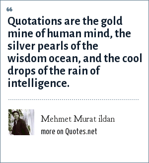 Mehmet Murat ildan: Quotations are the gold mine of human mind, the silver pearls of the wisdom ocean, and the cool drops of the rain of intelligence.