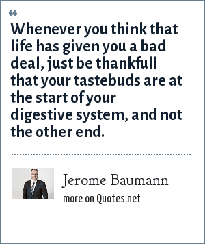 Jerome Baumann: Whenever you think that life has given you a bad deal, just be thankfull that your tastebuds are at the start of your digestive system, and not the other end.
