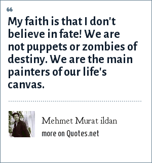 Mehmet Murat ildan: My faith is that I don't believe in fate! We are not puppets or zombies of destiny. We are the main painters of our life's canvas.