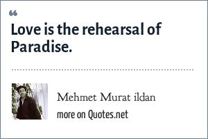 Mehmet Murat ildan: Love is the rehearsal of Paradise.