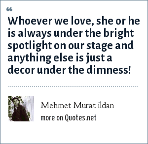 Mehmet Murat ildan: Whoever we love, she or he is always under the bright spotlight on our stage and anything else is just a decor under the dimness!