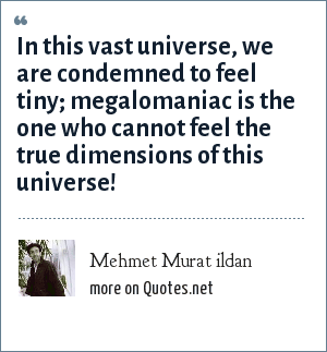 Mehmet Murat ildan: In this vast universe, we are condemned to feel tiny; megalomaniac is the one who cannot feel the true dimensions of this universe!