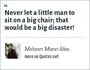 Mehmet Murat ildan: Never let a little man to sit on a big chair; that would be a big disaster!