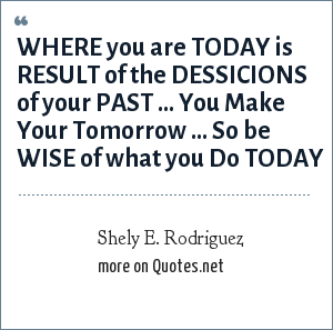 Shely E. Rodriguez: WHERE you are TODAY is RESULT of the DESSICIONS of your PAST ... You Make Your Tomorrow ... So be WISE of what you Do TODAY