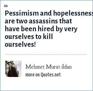 Mehmet Murat ildan: Pessimism and hopelessness are two assassins that have been hired by very ourselves to kill ourselves!
