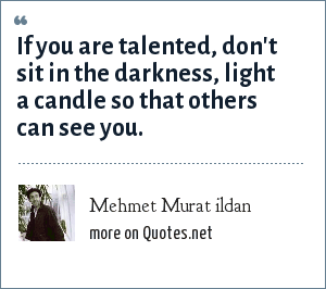 Mehmet Murat ildan: If you are talented, don't sit in the darkness, light a candle so that others can see you.
