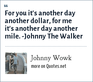 Johnny Wowk: For you it's another day another dollar, for me it's another day another mile. -Johnny The Walker