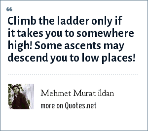 Mehmet Murat ildan: Climb the ladder only if it takes you to somewhere high! Some ascents may descend you to low places!