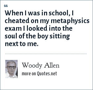Woody Allen: When I was in school, I cheated on my metaphysics exam I looked into the soul of the boy sitting next to me.