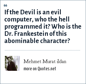 Mehmet Murat ildan: If the Devil is an evil computer, who the hell programmed it? Who is the Dr. Frankestein of this abominable character?