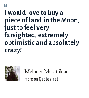 Mehmet Murat ildan: I would love to buy a piece of land in the Moon, just to feel very farsighted, extremely optimistic and absolutely crazy!