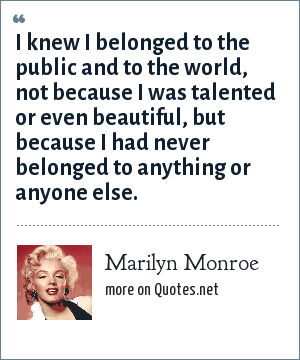Marilyn Monroe: I knew I belonged to the public and to the world, not because I was talented or even beautiful, but because I had never belonged to anything or anyone else.