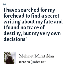 Mehmet Murat ildan: I have searched for my forehead to find a secret writing about my fate and I found no trace of destiny, but my very own decisions!