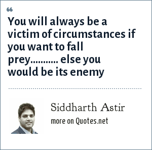 Siddharth Astir: You will always be a victim of circumstances if you want to fall prey........... else you would be its enemy
