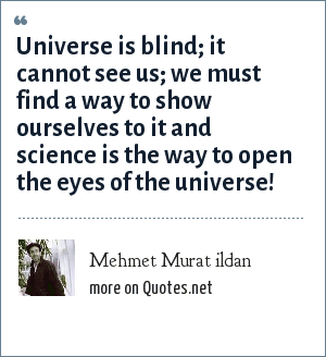 Mehmet Murat ildan: Universe is blind; it cannot see us; we must find a way to show ourselves to it and science is the way to open the eyes of the universe!