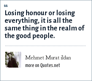 Mehmet Murat ildan: Losing honour or losing everything, it is all the same thing in the realm of the good people.