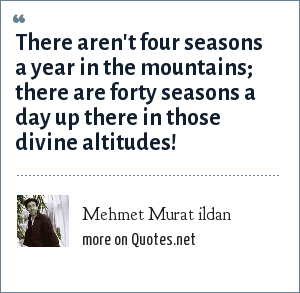 Mehmet Murat ildan: There aren't four seasons a year in the mountains; there are forty seasons a day up there in those divine altitudes!